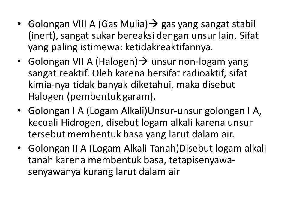Golongan VIII A (Gas Mulia)  gas yang sangat stabil (inert), sangat sukar bereaksi dengan unsur lain.