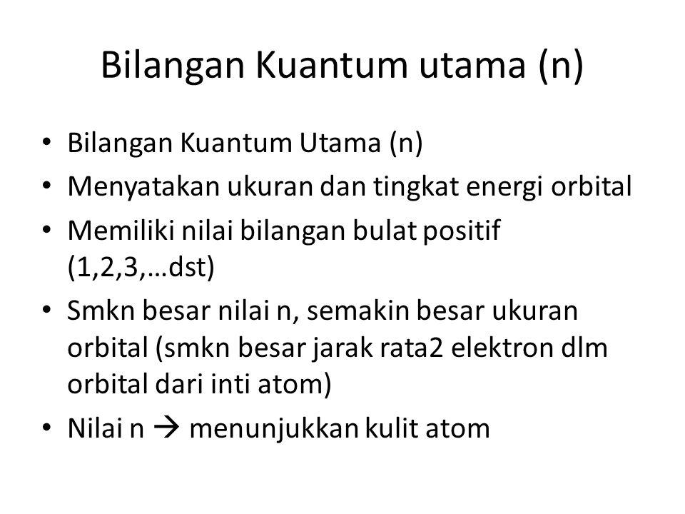 Bilangan Kuantum utama (n) Bilangan Kuantum Utama (n) Menyatakan ukuran dan tingkat energi orbital Memiliki nilai bilangan bulat positif (1,2,3,…dst) Smkn besar nilai n, semakin besar ukuran orbital (smkn besar jarak rata2 elektron dlm orbital dari inti atom) Nilai n  menunjukkan kulit atom