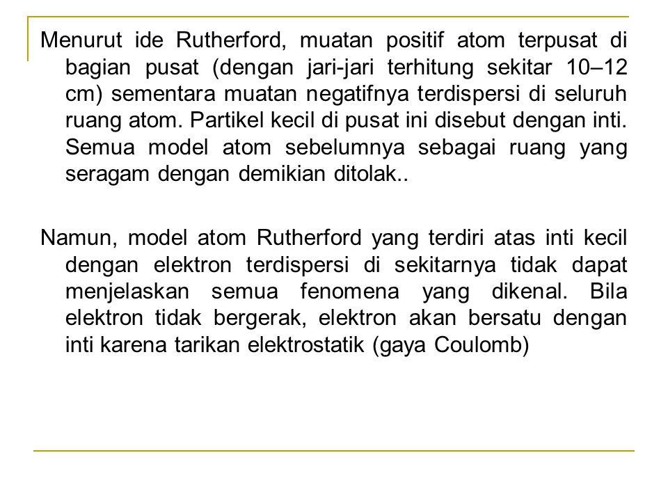 Menurut ide Rutherford, muatan positif atom terpusat di bagian pusat (dengan jari-jari terhitung sekitar 10–12 cm) sementara muatan negatifnya terdisp