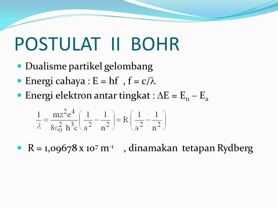 POSTULAT II BOHR Dualisme partikel gelombang Energi cahaya : E = hf, f = c/ Energi elektron antar tingkat :  E = E n – E a R = 1,09678 x 10 7 m -1, d