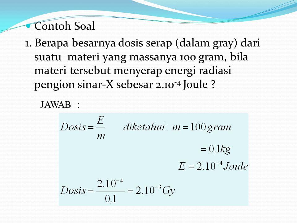 Contoh Soal 1. Berapa besarnya dosis serap (dalam gray) dari suatu materi yang massanya 100 gram, bila materi tersebut menyerap energi radiasi pengion