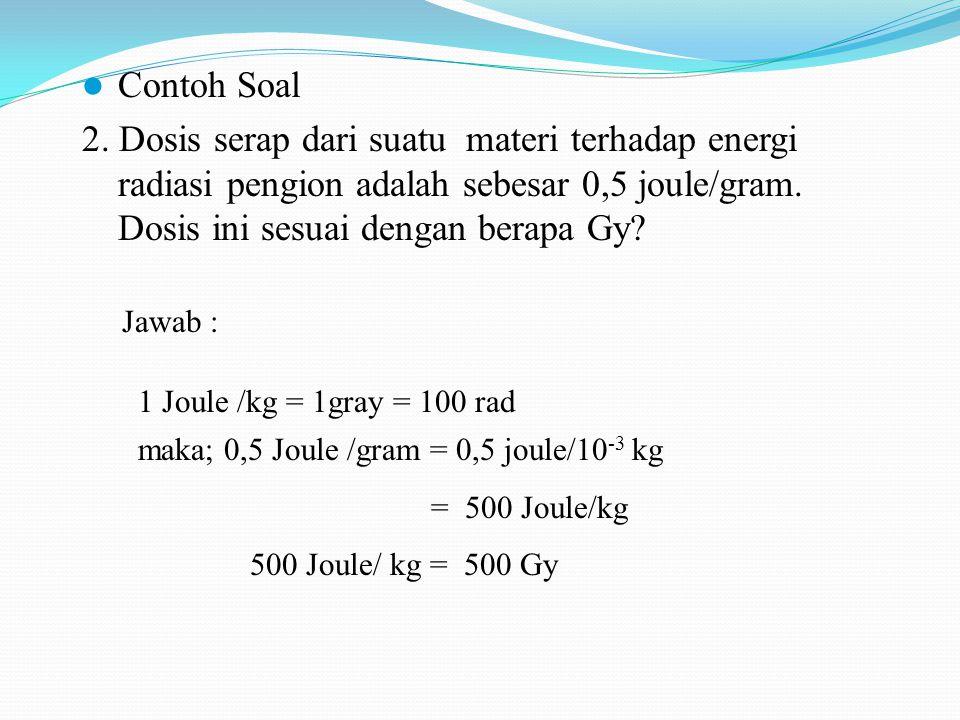 Contoh Soal 2. Dosis serap dari suatu materi terhadap energi radiasi pengion adalah sebesar 0,5 joule/gram. Dosis ini sesuai dengan berapa Gy? Jawab :