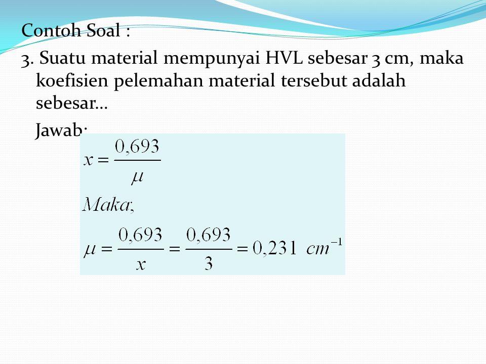 Contoh Soal : 3. Suatu material mempunyai HVL sebesar 3 cm, maka koefisien pelemahan material tersebut adalah sebesar… Jawab:
