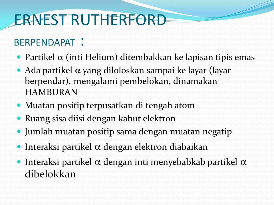 ERNEST RUTHERFORD BERPENDAPAT : Partikel  (inti Helium) ditembakkan ke lapisan tipis emas Ada partikel  yang diloloskan sampai ke layar (layar berpe