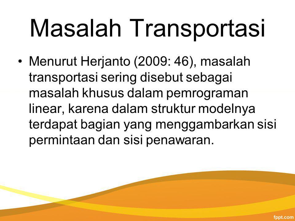 Masalah Transportasi Menurut Herjanto (2009: 46), masalah transportasi sering disebut sebagai masalah khusus dalam pemrograman linear, karena dalam struktur modelnya terdapat bagian yang menggambarkan sisi permintaan dan sisi penawaran.