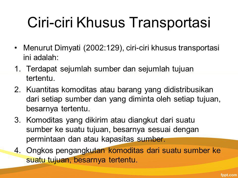 Ciri-ciri Khusus Transportasi Menurut Dimyati (2002:129), ciri-ciri khusus transportasi ini adalah: 1.Terdapat sejumlah sumber dan sejumlah tujuan tertentu.