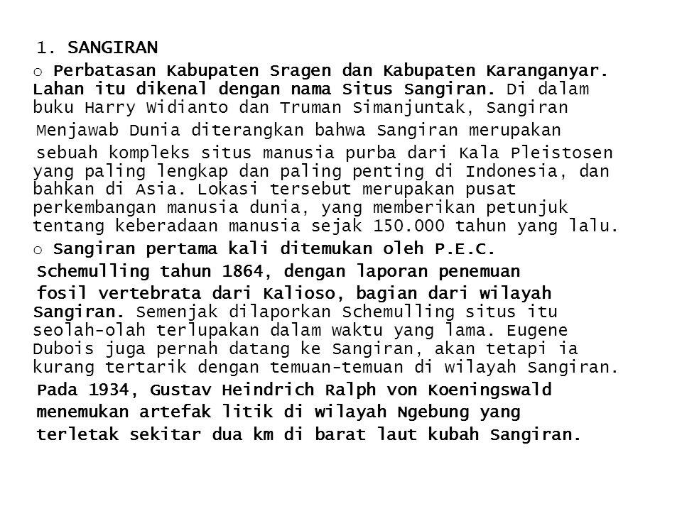 1. SANGIRAN o Perbatasan Kabupaten Sragen dan Kabupaten Karanganyar. Lahan itu dikenal dengan nama Situs Sangiran. Di dalam buku Harry Widianto dan Tr