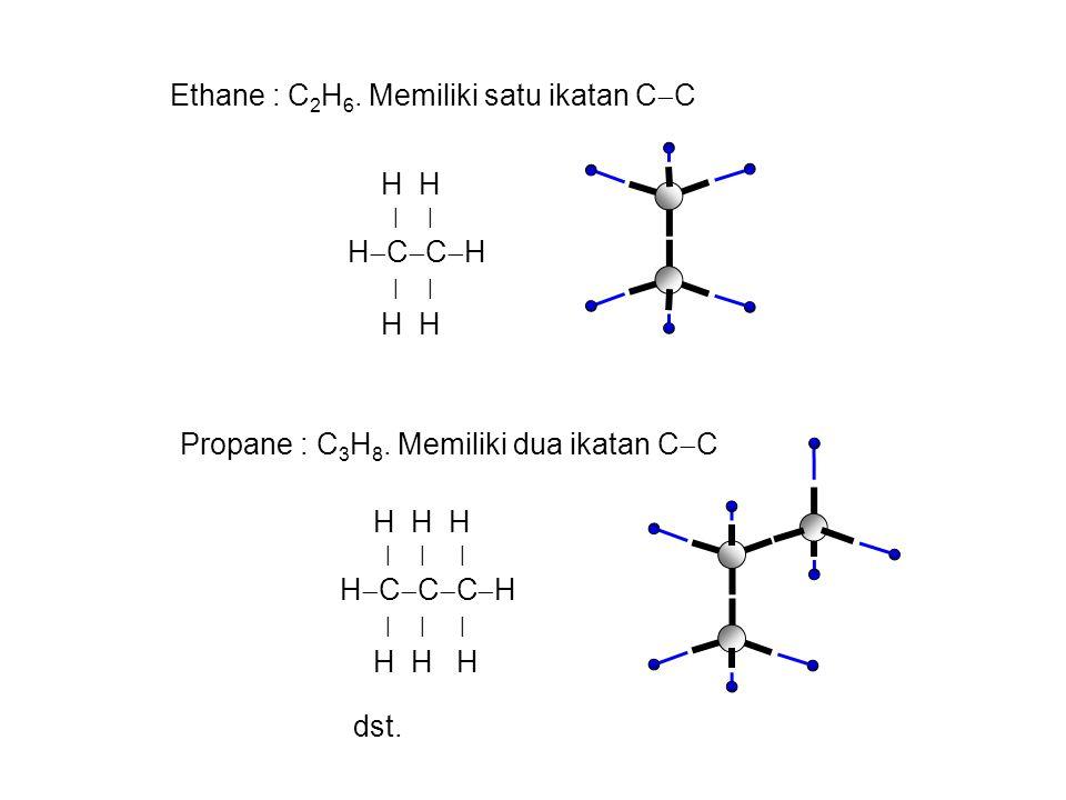 Ethane : C 2 H 6. Memiliki satu ikatan C  C H H | | H  C  C  H | | H H Propane : C 3 H 8. Memiliki dua ikatan C  C H H H | | | H  C  C  C  H