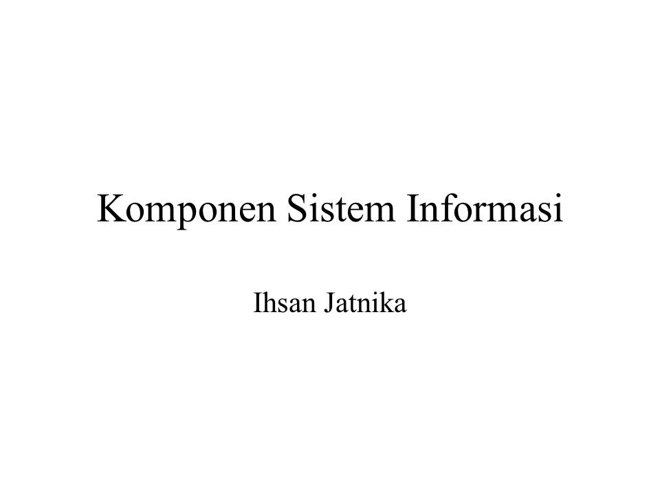 Komponen Sistem Informasi Ihsan Jatnika