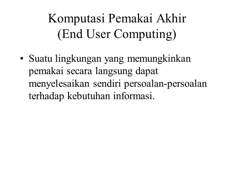 Komputasi Pemakai Akhir (End User Computing) Suatu lingkungan yang memungkinkan pemakai secara langsung dapat menyelesaikan sendiri persoalan-persoala