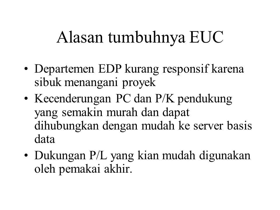 Alasan tumbuhnya EUC Departemen EDP kurang responsif karena sibuk menangani proyek Kecenderungan PC dan P/K pendukung yang semakin murah dan dapat dihubungkan dengan mudah ke server basis data Dukungan P/L yang kian mudah digunakan oleh pemakai akhir.