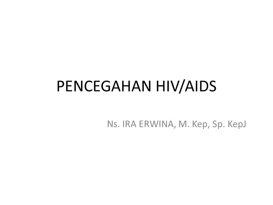 PENCEGAHAN HIV/AIDS Ns. IRA ERWINA, M. Kep, Sp. KepJ