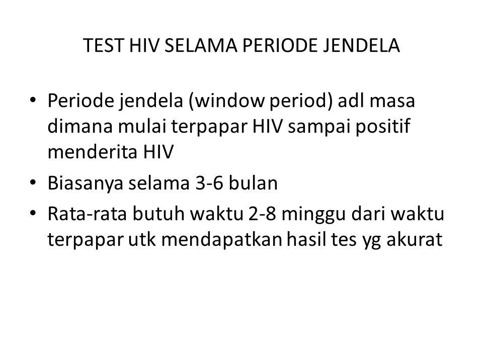 TEST HIV SELAMA PERIODE JENDELA Periode jendela (window period) adl masa dimana mulai terpapar HIV sampai positif menderita HIV Biasanya selama 3-6 bulan Rata-rata butuh waktu 2-8 minggu dari waktu terpapar utk mendapatkan hasil tes yg akurat