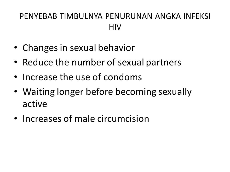 PENYEBAB TIMBULNYA PENURUNAN ANGKA INFEKSI HIV Changes in sexual behavior Reduce the number of sexual partners Increase the use of condoms Waiting longer before becoming sexually active Increases of male circumcision