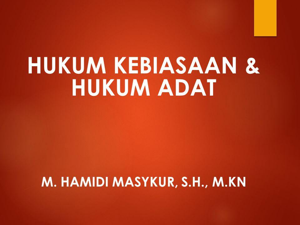 HUKUM KEBIASAAN & HUKUM ADAT M. HAMIDI MASYKUR, S.H., M.KN