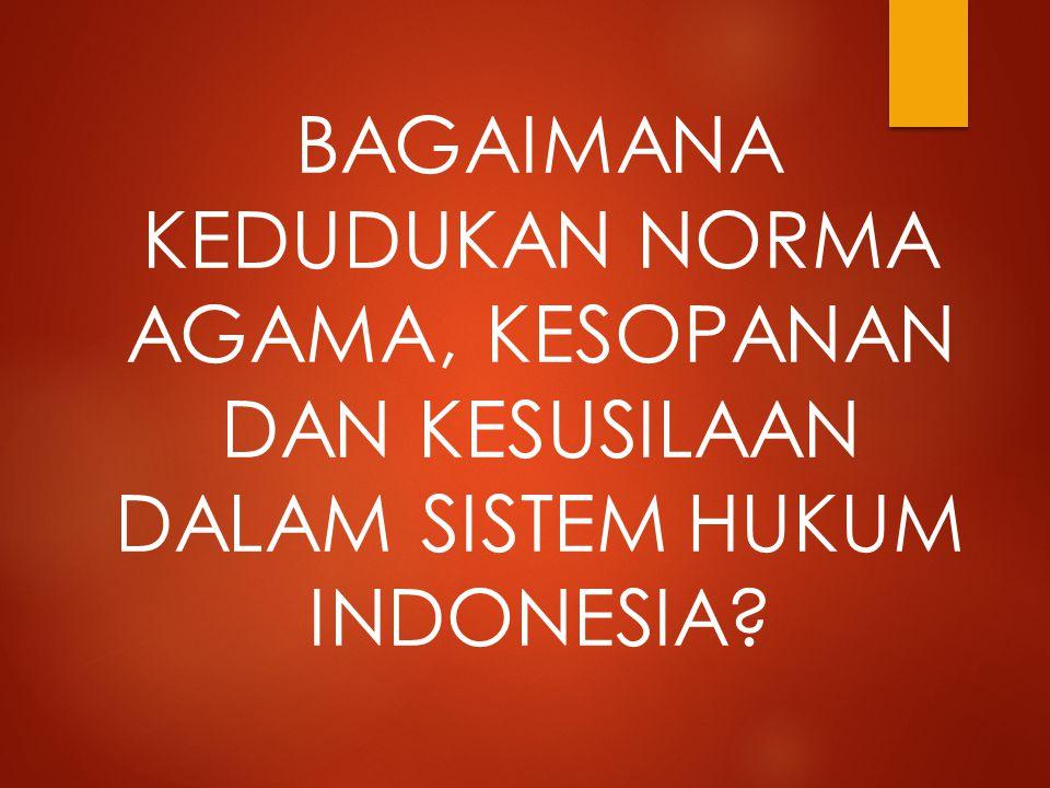 BAGAIMANA KEDUDUKAN NORMA AGAMA, KESOPANAN DAN KESUSILAAN DALAM SISTEM HUKUM INDONESIA?