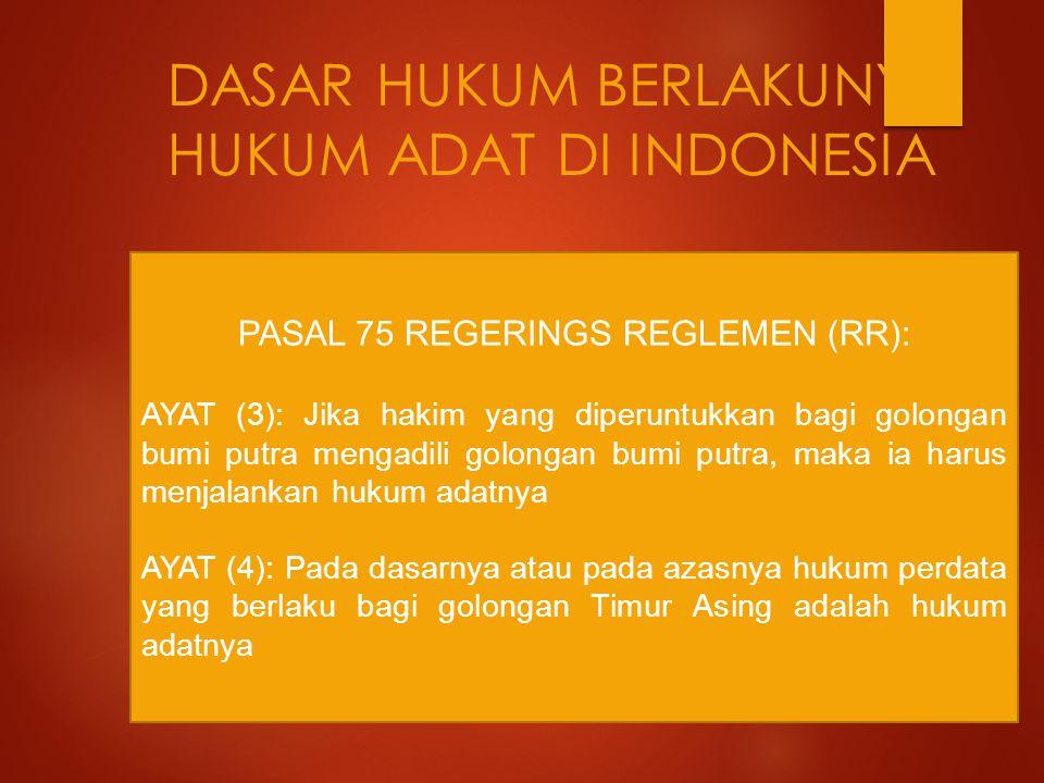 DASAR HUKUM BERLAKUNYA HUKUM ADAT DI INDONESIA PASAL 75 REGERINGS REGLEMEN (RR): AYAT (3): Jika hakim yang diperuntukkan bagi golongan bumi putra meng