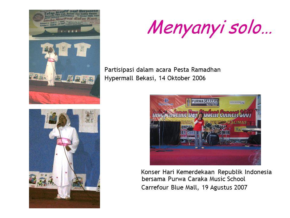 Menyanyi solo… Partisipasi dalam acara Pesta Ramadhan Hypermall Bekasi, 14 Oktober 2006 Konser Hari Kemerdekaan Republik Indonesia bersama Purwa Caraka Music School Carrefour Blue Mall, 19 Agustus 2007