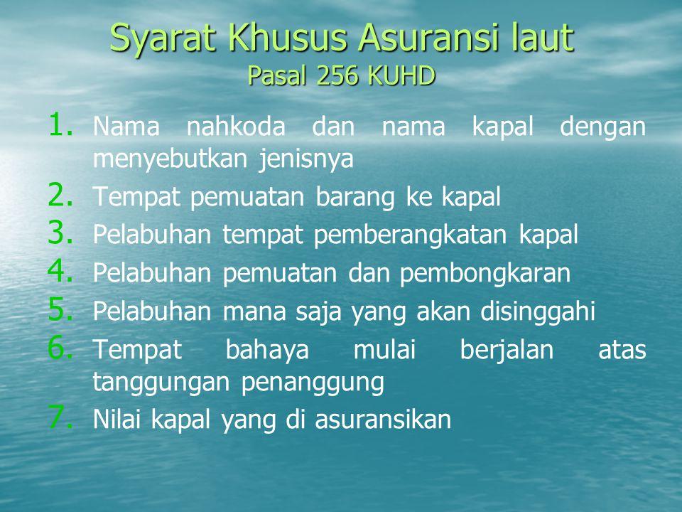 Syarat Khusus Asuransi laut Pasal 256 KUHD 1. 1. Nama nahkoda dan nama kapal dengan menyebutkan jenisnya 2. 2. Tempat pemuatan barang ke kapal 3. 3. P