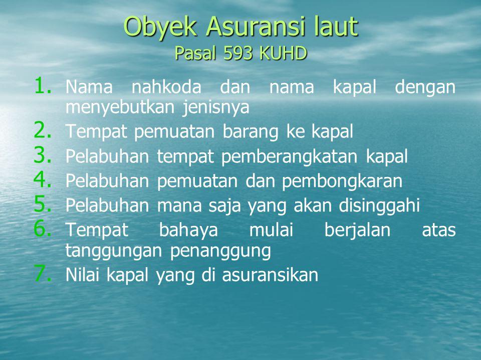 Obyek Asuransi laut Pasal 593 KUHD 1. 1. Nama nahkoda dan nama kapal dengan menyebutkan jenisnya 2. 2. Tempat pemuatan barang ke kapal 3. 3. Pelabuhan