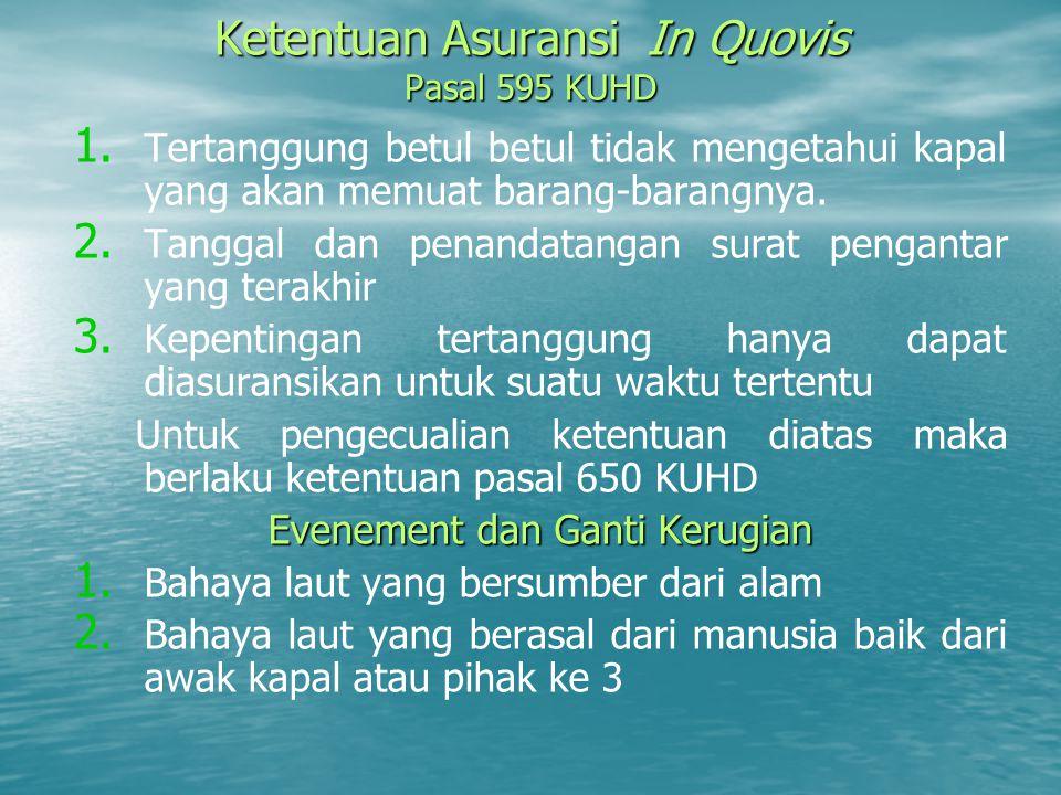 Ketentuan Asuransi In Quovis Pasal 595 KUHD 1. 1. Tertanggung betul betul tidak mengetahui kapal yang akan memuat barang-barangnya. 2. 2. Tanggal dan