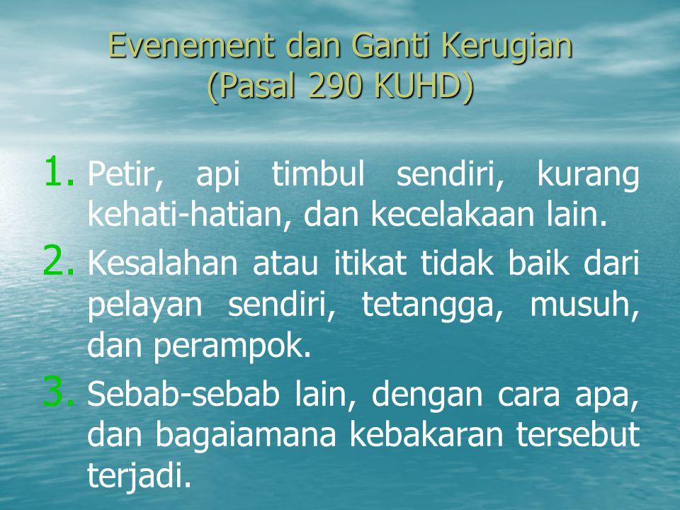 Evenement dan Ganti Kerugian (Pasal 290 KUHD) 1. 1. Petir, api timbul sendiri, kurang kehati-hatian, dan kecelakaan lain. 2. 2. Kesalahan atau itikat
