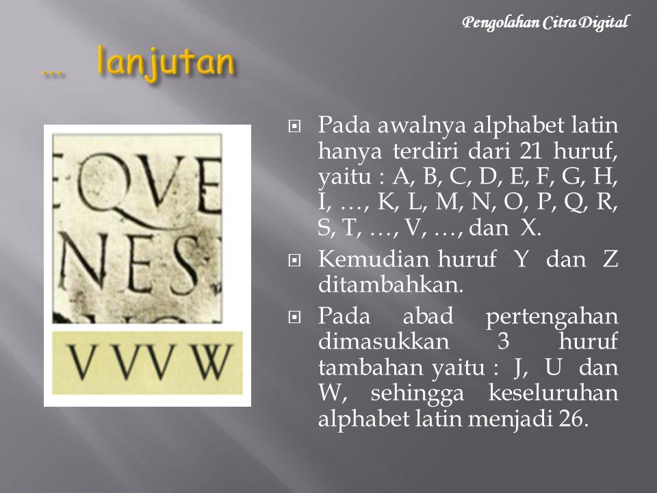  Pada awalnya alphabet latin hanya terdiri dari 21 huruf, yaitu : A, B, C, D, E, F, G, H, I, …, K, L, M, N, O, P, Q, R, S, T, …, V, …, dan X.