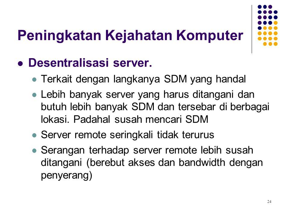 24 Peningkatan Kejahatan Komputer Desentralisasi server. Terkait dengan langkanya SDM yang handal Lebih banyak server yang harus ditangani dan butuh l
