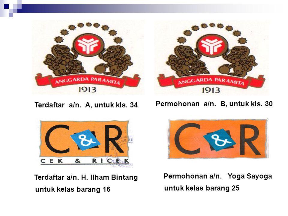 Terdaftar a/n. A, untuk kls. 34 Permohonan a/n. B, untuk kls. 30 Terdaftar a/n. H. Ilham Bintang untuk kelas barang 16 Permohonan a/n. Yoga Sayoga unt