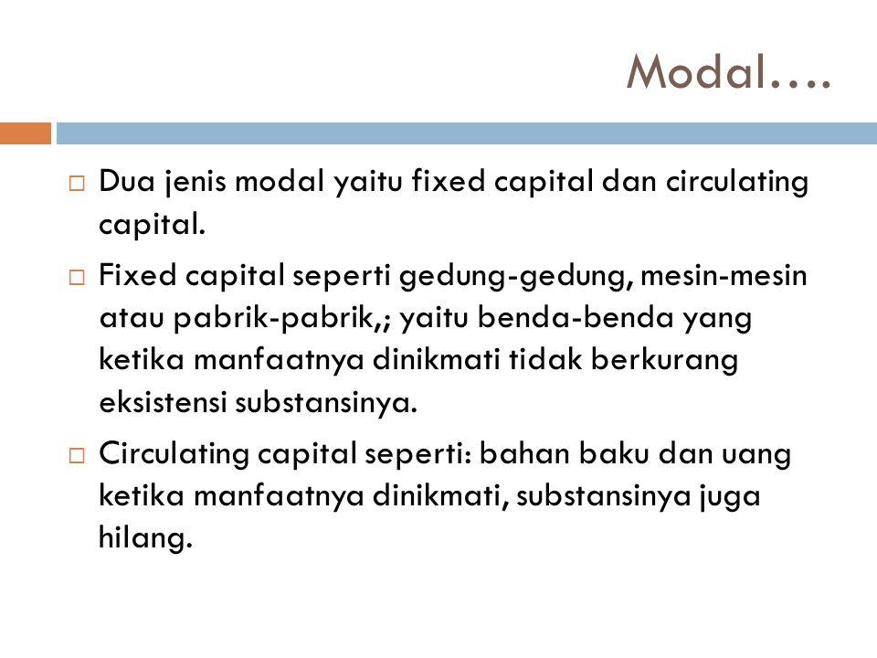 Modal….  Dua jenis modal yaitu fixed capital dan circulating capital.