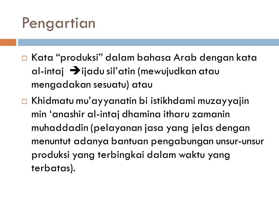 Pengartian  Kata produksi dalam bahasa Arab dengan kata al-intaj  ijadu sil'atin (mewujudkan atau mengadakan sesuatu) atau  Khidmatu mu'ayyanatin bi istikhdami muzayyajin min 'anashir al-intaj dhamina itharu zamanin muhaddadin (pelayanan jasa yang jelas dengan menuntut adanya bantuan pengabungan unsur-unsur produksi yang terbingkai dalam waktu yang terbatas).