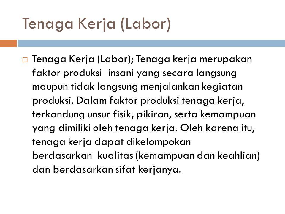 Tenaga Kerja (Labor)  Tenaga Kerja (Labor); Tenaga kerja merupakan faktor produksi insani yang secara langsung maupun tidak langsung menjalankan kegiatan produksi.