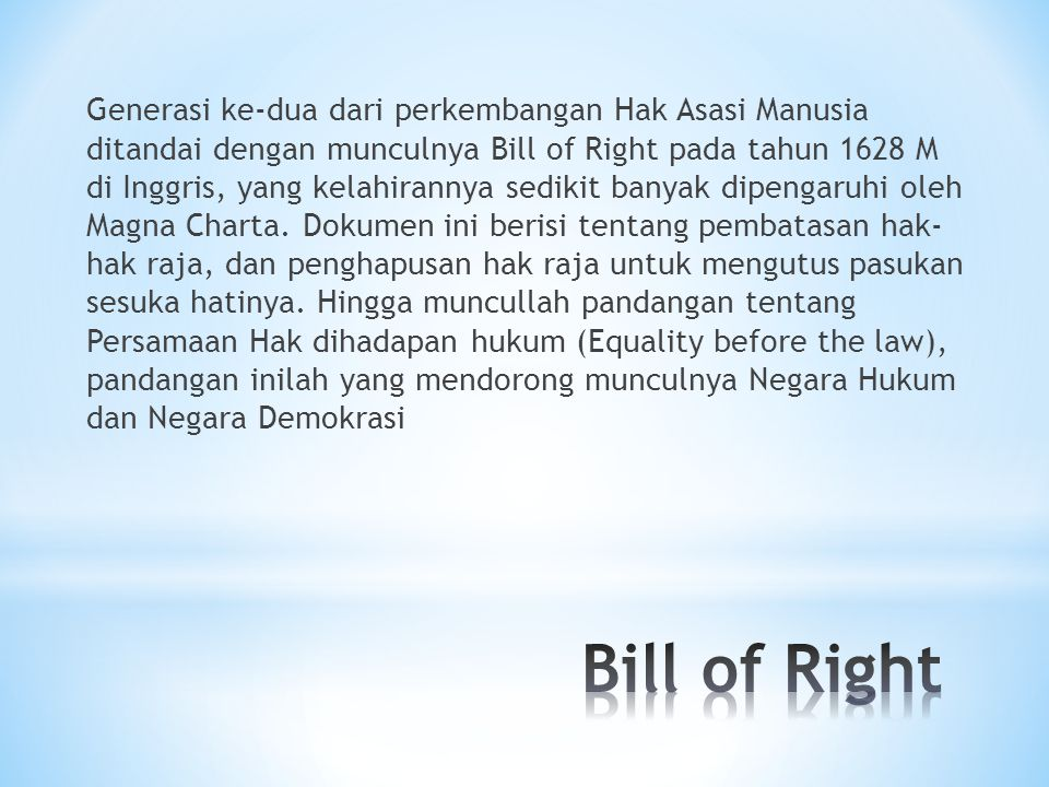 Generasi ke-dua dari perkembangan Hak Asasi Manusia ditandai dengan munculnya Bill of Right pada tahun 1628 M di Inggris, yang kelahirannya sedikit ba