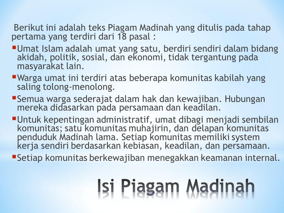 Berikut ini adalah teks Piagam Madinah yang ditulis pada tahap pertama yang terdiri dari 18 pasal :  Umat Islam adalah umat yang satu, berdiri sendir