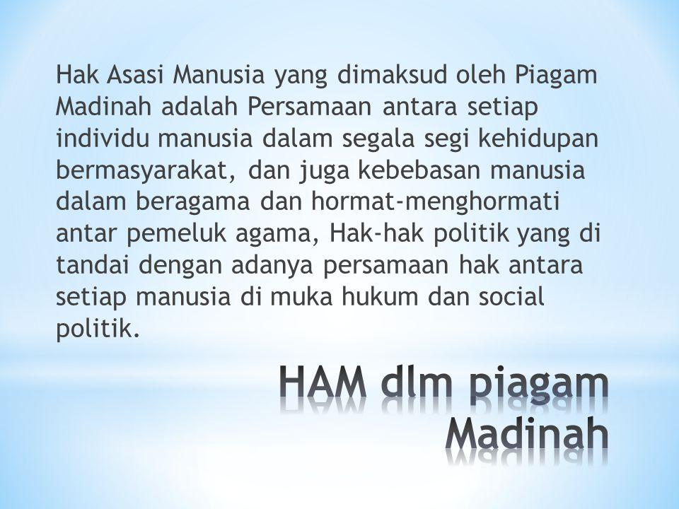 Hak Asasi Manusia yang dimaksud oleh Piagam Madinah adalah Persamaan antara setiap individu manusia dalam segala segi kehidupan bermasyarakat, dan jug