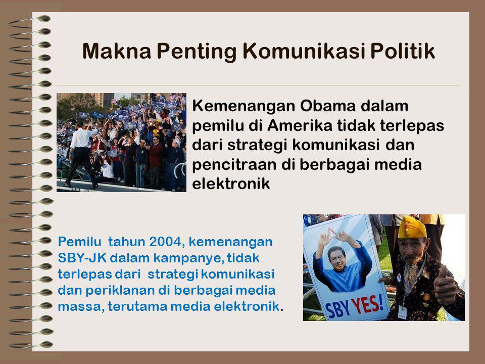 Makna Penting Komunikasi Politik Kemenangan Obama dalam pemilu di Amerika tidak terlepas dari strategi komunikasi dan pencitraan di berbagai media elektronik Pemilu tahun 2004, kemenangan SBY-JK dalam kampanye, tidak terlepas dari strategi komunikasi dan periklanan di berbagai media massa, terutama media elektronik.