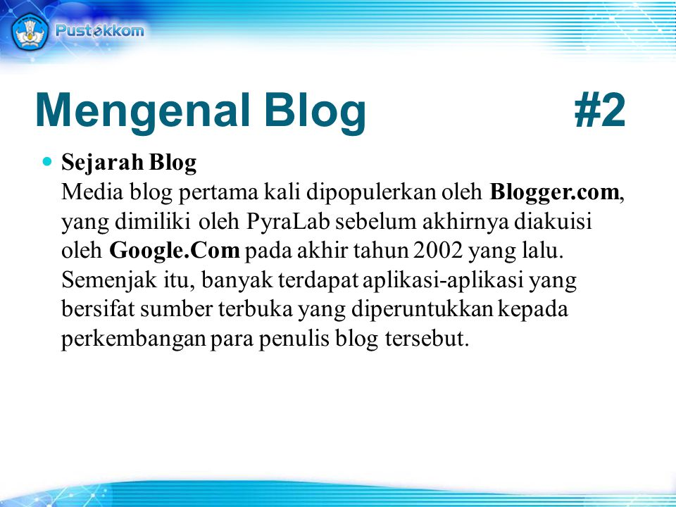 Mengenal Blog#2 Sejarah Blog Media blog pertama kali dipopulerkan oleh Blogger.com, yang dimiliki oleh PyraLab sebelum akhirnya diakuisi oleh Google.C