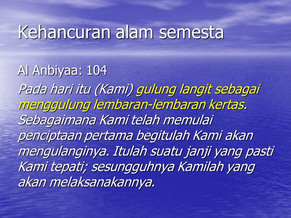 Kehancuran alam semesta Al Anbiyaa: 104 Pada hari itu (Kami) gulung langit sebagai menggulung lembaran-lembaran kertas. Sebagaimana Kami telah memulai