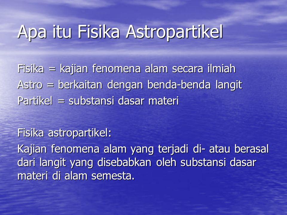 Apa itu Fisika Astropartikel Fisika = kajian fenomena alam secara ilmiah Astro = berkaitan dengan benda-benda langit Partikel = substansi dasar materi
