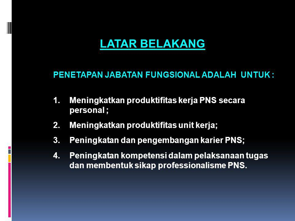 LATAR BELAKANG PENETAPAN JABATAN FUNGSIONAL ADALAH UNTUK : 1.Meningkatkan produktifitas kerja PNS secara personal ; 2.Meningkatkan produktifitas unit
