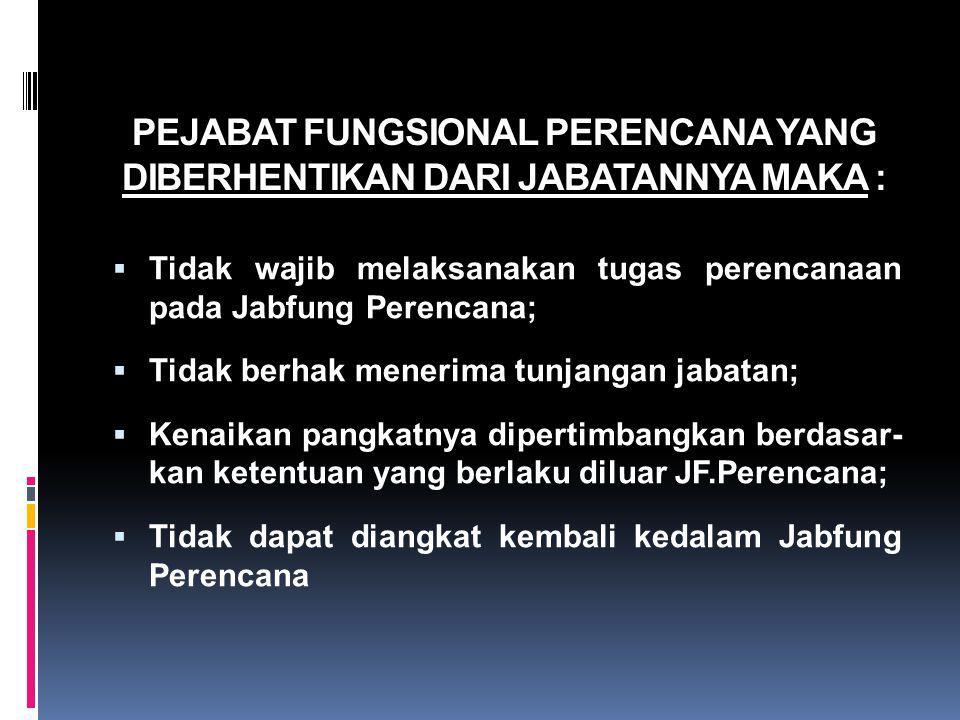 PEJABAT FUNGSIONAL PERENCANA YANG DIBERHENTIKAN DARI JABATANNYA MAKA :  Tidak wajib melaksanakan tugas perencanaan pada Jabfung Perencana;  Tidak be