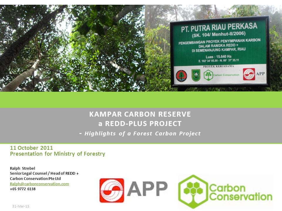 KAMPAR CARBON RESERVE a REDD-PLUS PROJECT - Highlights of a Forest Carbon Project 31-Mar-15Carbon Conservation Pty Ltd 2008 All rights reserved - Confidential Ralph Strebel Senior Legal Counsel / Head of REDD + Carbon Conservation Pte Ltd Ralph@carbonconservation.com +65 9772 6138 11 October 2011 Presentation for Ministry of Forestry