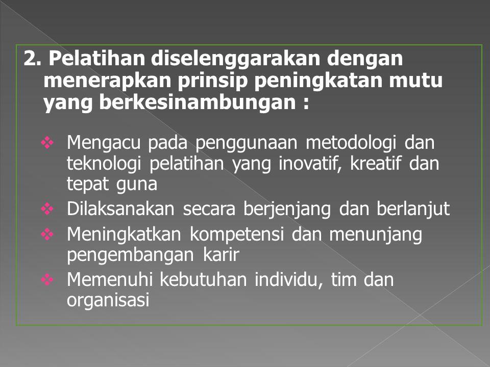 2. Pelatihan diselenggarakan dengan menerapkan prinsip peningkatan mutu yang berkesinambungan :  Mengacu pada penggunaan metodologi dan teknologi pel