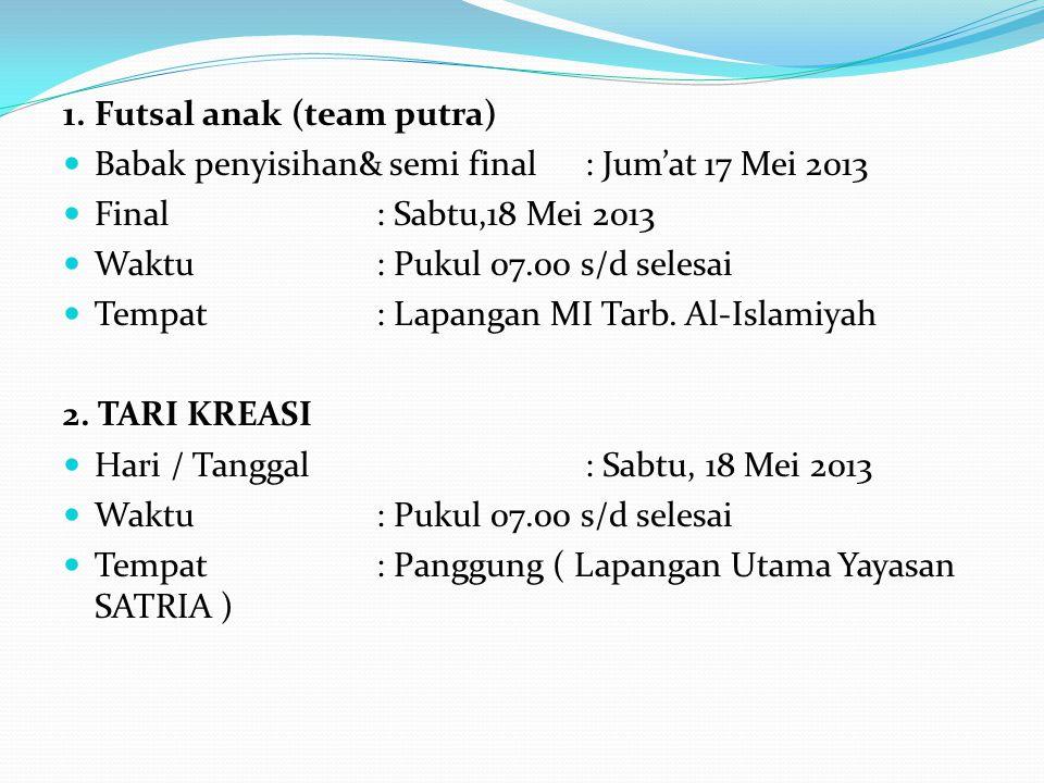1. Futsal anak (team putra) Babak penyisihan& semi final: Jum'at 17 Mei 2013 Final: Sabtu,18 Mei 2013 Waktu: Pukul 07.00 s/d selesai Tempat: Lapangan