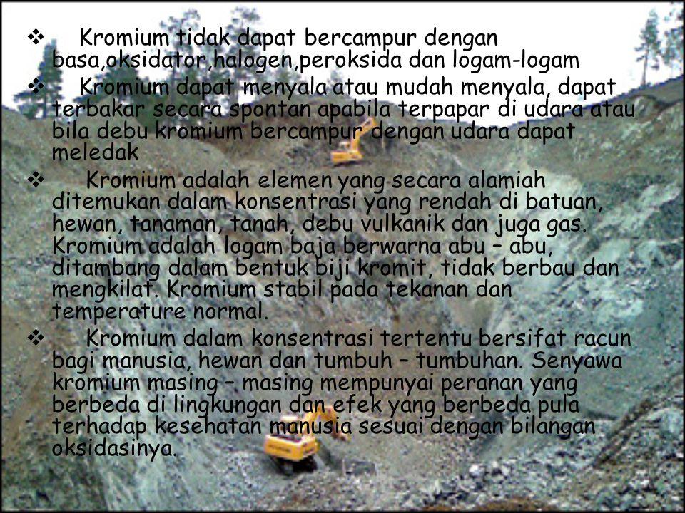 ♣ Kromium di alam berada dalam bentuk senyawa : Kromik sulfat Kromik oksida Kromik klorida Kromik trivalent Kalsium kromat Timbale kromat Kalium dikromat Natrium dikromat Seng kromat.