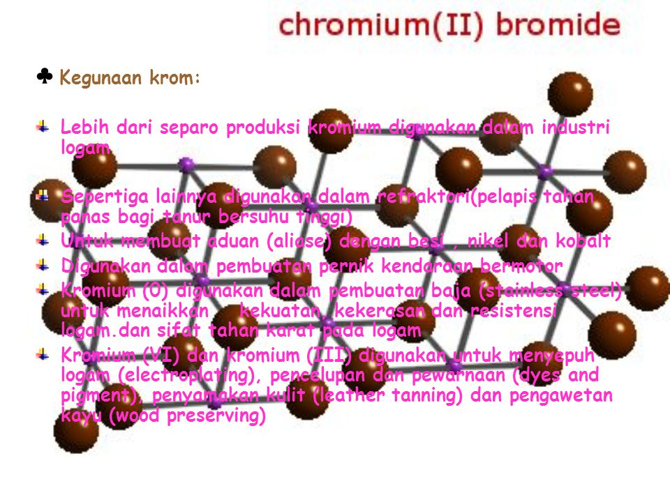 ♣ Kegunaan krom: Lebih dari separo produksi kromium digunakan dalam industri logam Sepertiga lainnya digunakan dalam refraktori(pelapis tahan panas ba
