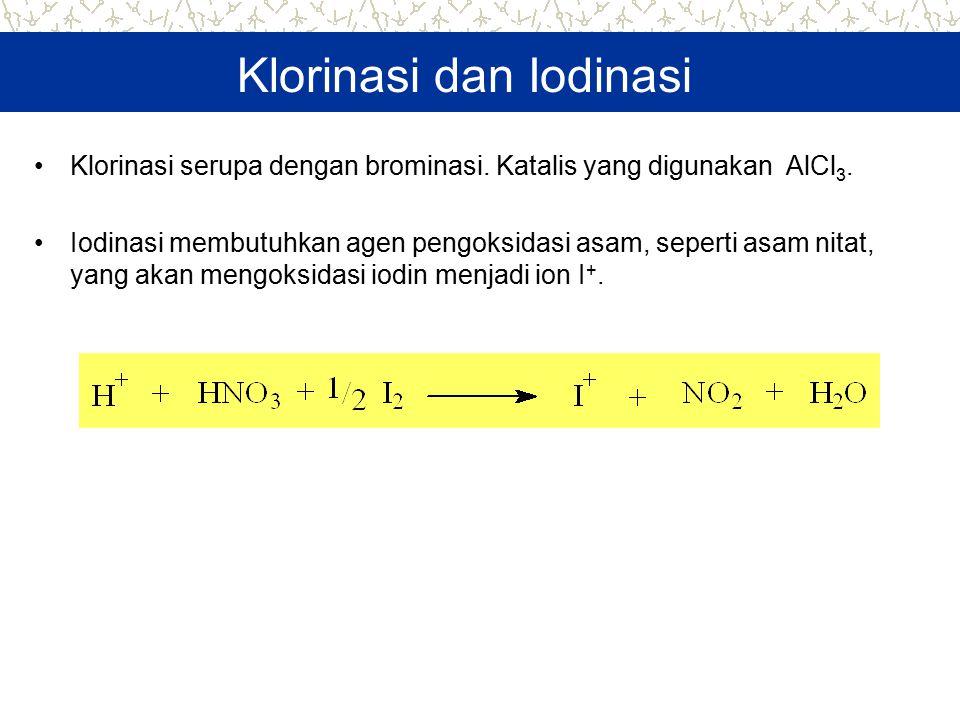 Klorinasi dan Iodinasi Klorinasi serupa dengan brominasi. Katalis yang digunakan AlCl 3. Iodinasi membutuhkan agen pengoksidasi asam, seperti asam nit