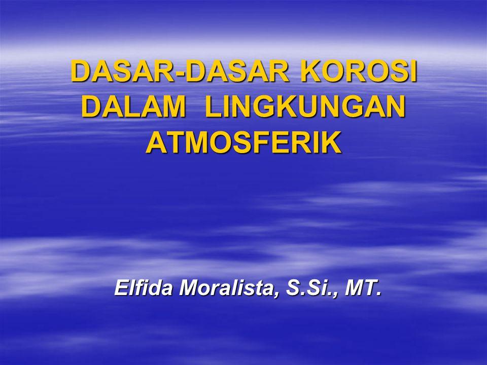 DASAR-DASAR KOROSI DALAM LINGKUNGAN ATMOSFERIK Elfida Moralista, S.Si., MT.