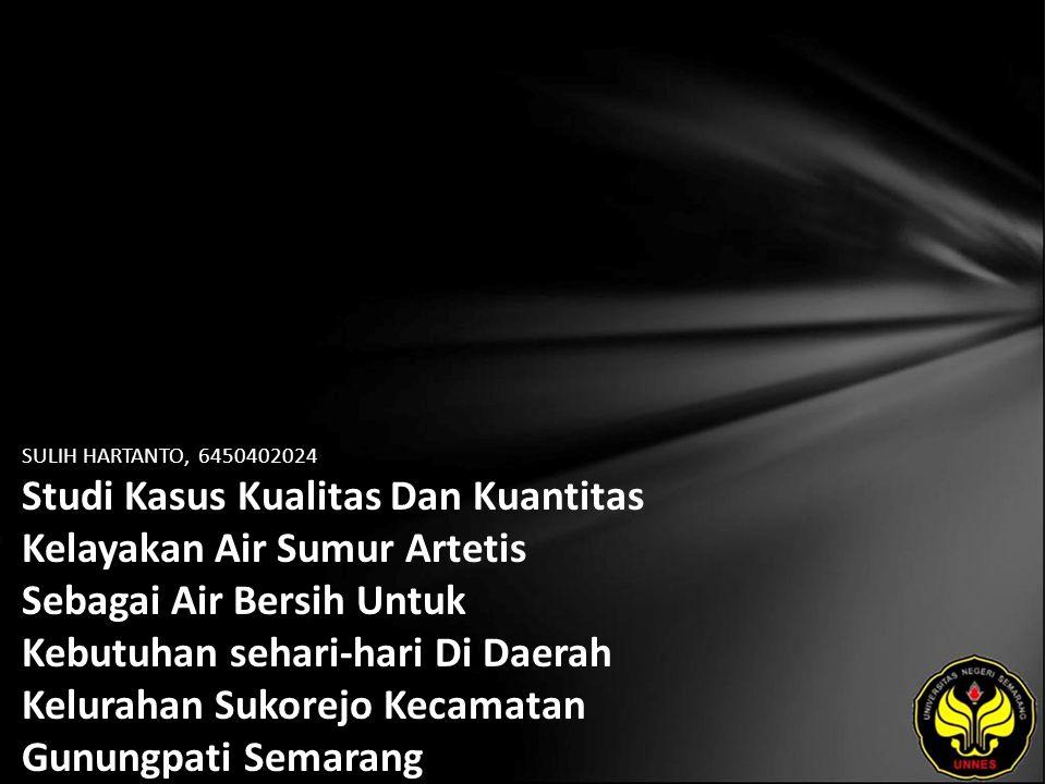 SULIH HARTANTO, 6450402024 Studi Kasus Kualitas Dan Kuantitas Kelayakan Air Sumur Artetis Sebagai Air Bersih Untuk Kebutuhan sehari-hari Di Daerah Kelurahan Sukorejo Kecamatan Gunungpati Semarang