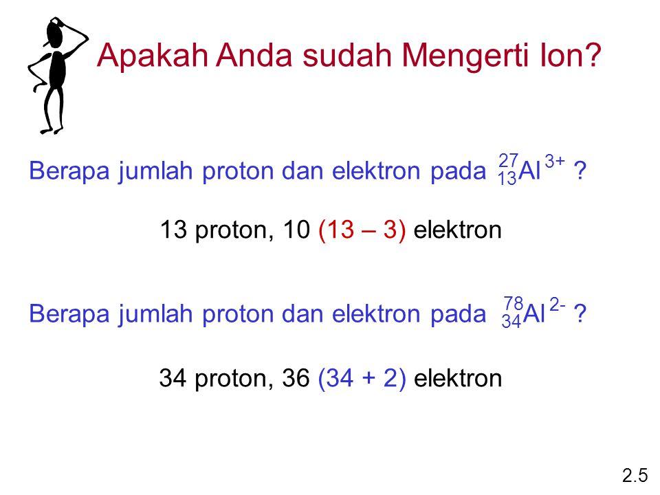13 proton, 10 (13 – 3) elektron 34 proton, 36 (34 + 2) elektron Apakah Anda sudah Mengerti Ion? 2.5 Berapa jumlah proton dan elektron pada ?Al 27 13 3